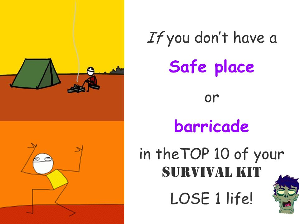 If you dont have a Safe place or barricade in theTOP 10 of your Survival Kit LOSE 1 life!