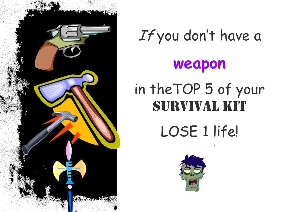 If you dont have a weapon in theTOP 5 of your Survival Kit LOSE 1 life!