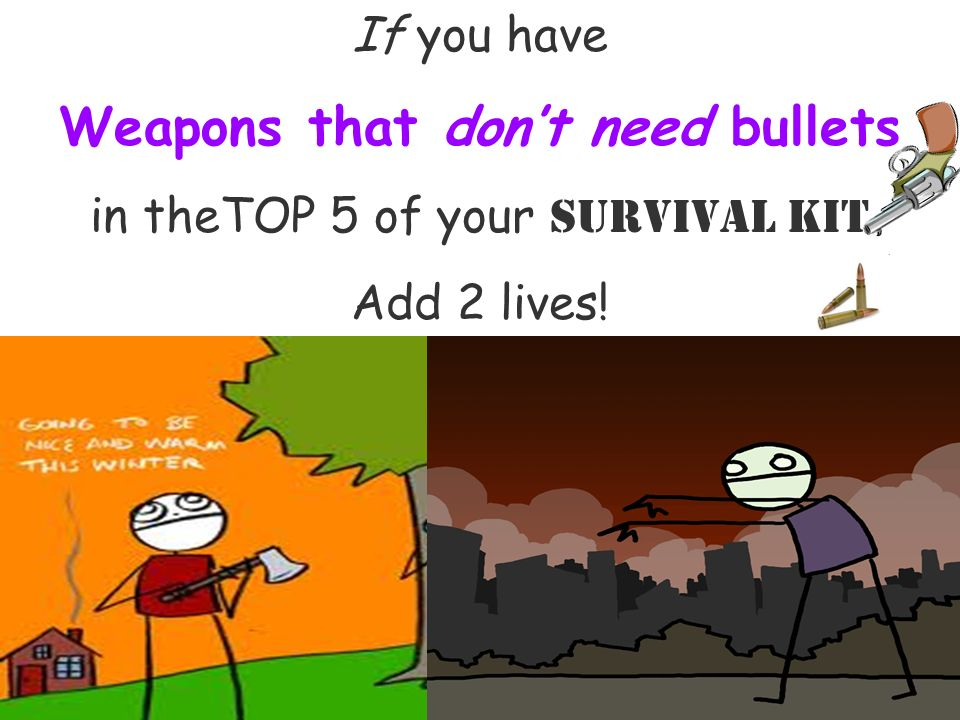 If you have Weapons that dont need bullets in theTOP 5 of your Survival Kit Add 2 lives!