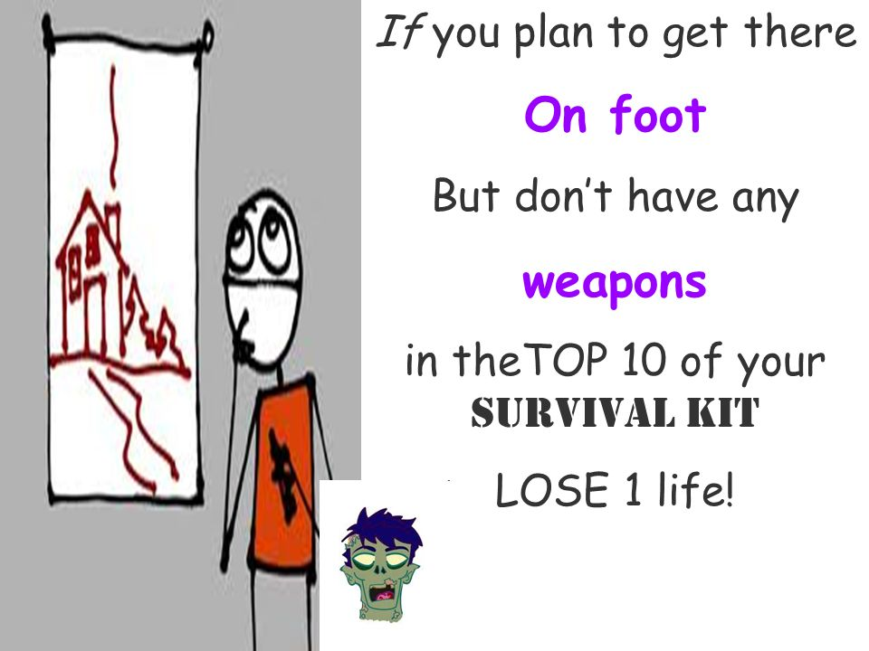 If you plan to get there On foot But dont have any weapons in theTOP 10 of your Survival Kit LOSE 1 life!