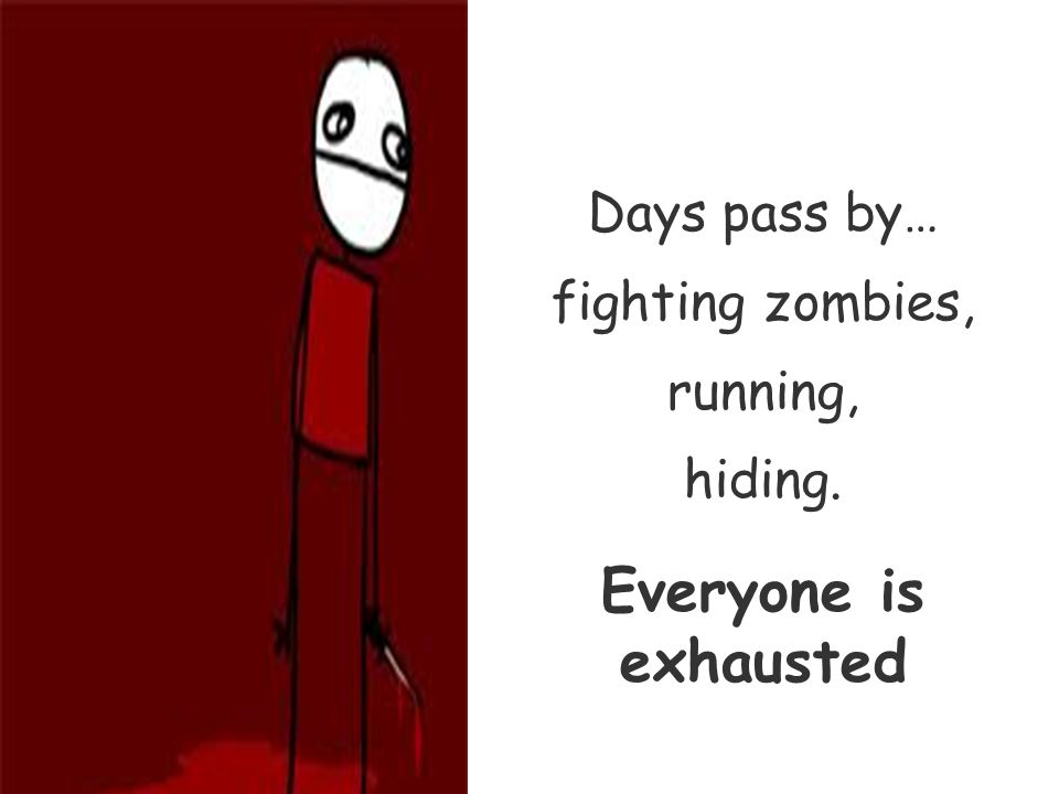 Days pass by… fighting zombies, running, hiding. Everyone is exhausted