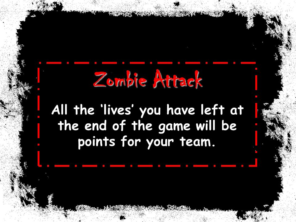 Zombie Attack All the lives you have left at the end of the game will be points for your team.