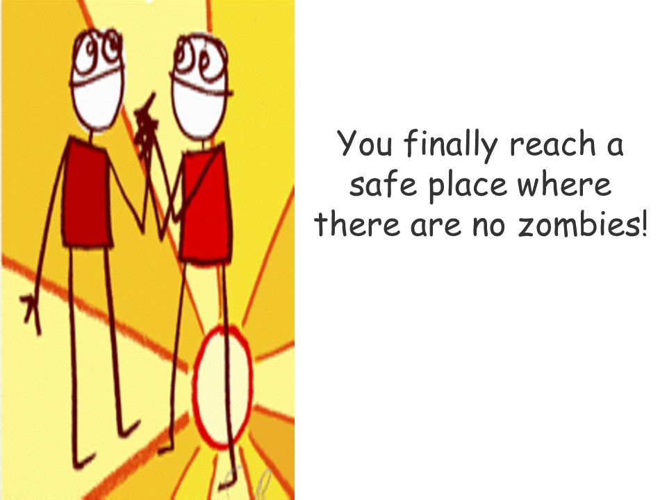 You finally reach a safe place where there are no zombies!