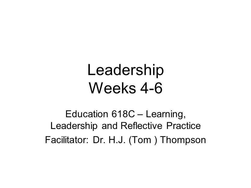 Leadership Weeks 4-6 Education 618C – Learning, Leadership and Reflective Practice Facilitator: Dr.