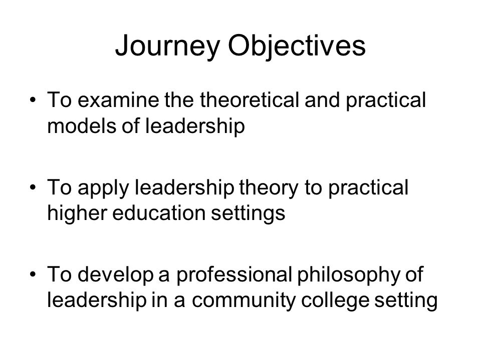 Journey Objectives To examine the theoretical and practical models of leadership To apply leadership theory to practical higher education settings To develop a professional philosophy of leadership in a community college setting