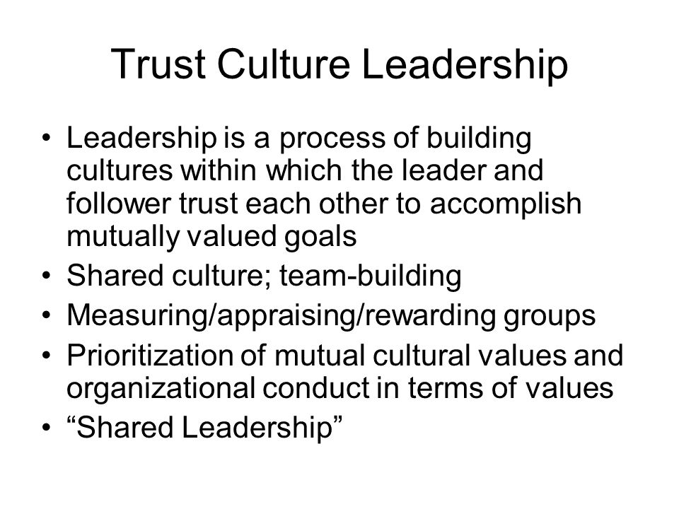 Trust Culture Leadership Leadership is a process of building cultures within which the leader and follower trust each other to accomplish mutually valued goals Shared culture; team-building Measuring/appraising/rewarding groups Prioritization of mutual cultural values and organizational conduct in terms of values Shared Leadership