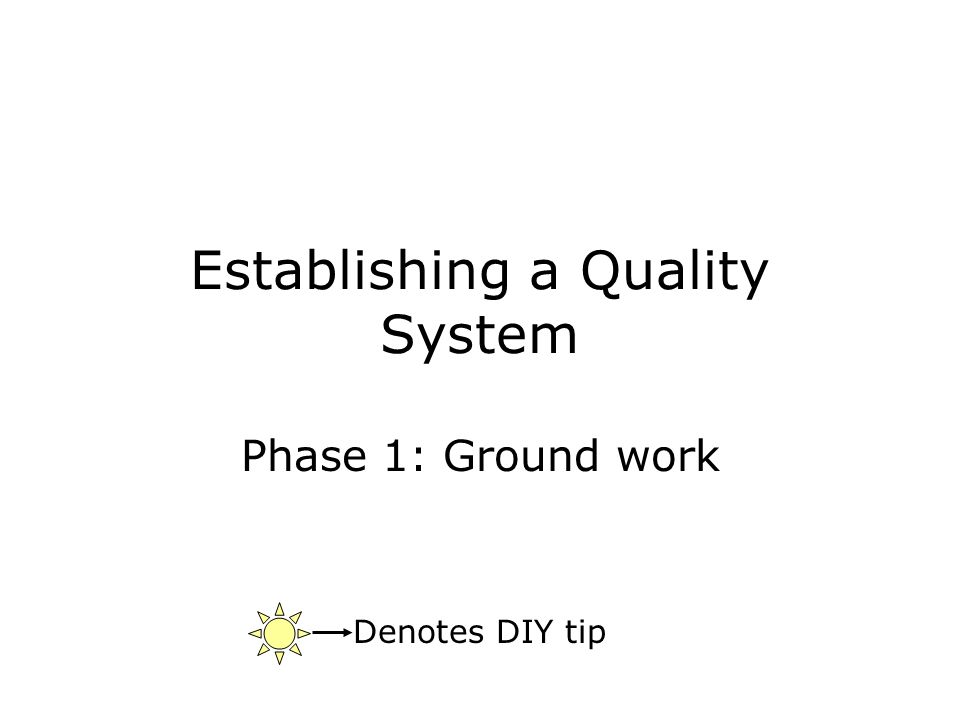 Establishing a Quality System Phase 1: Ground work Denotes DIY tip