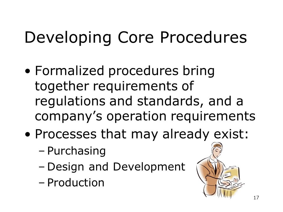 17 Developing Core Procedures Formalized procedures bring together requirements of regulations and standards, and a companys operation requirements Processes that may already exist: –Purchasing –Design and Development –Production