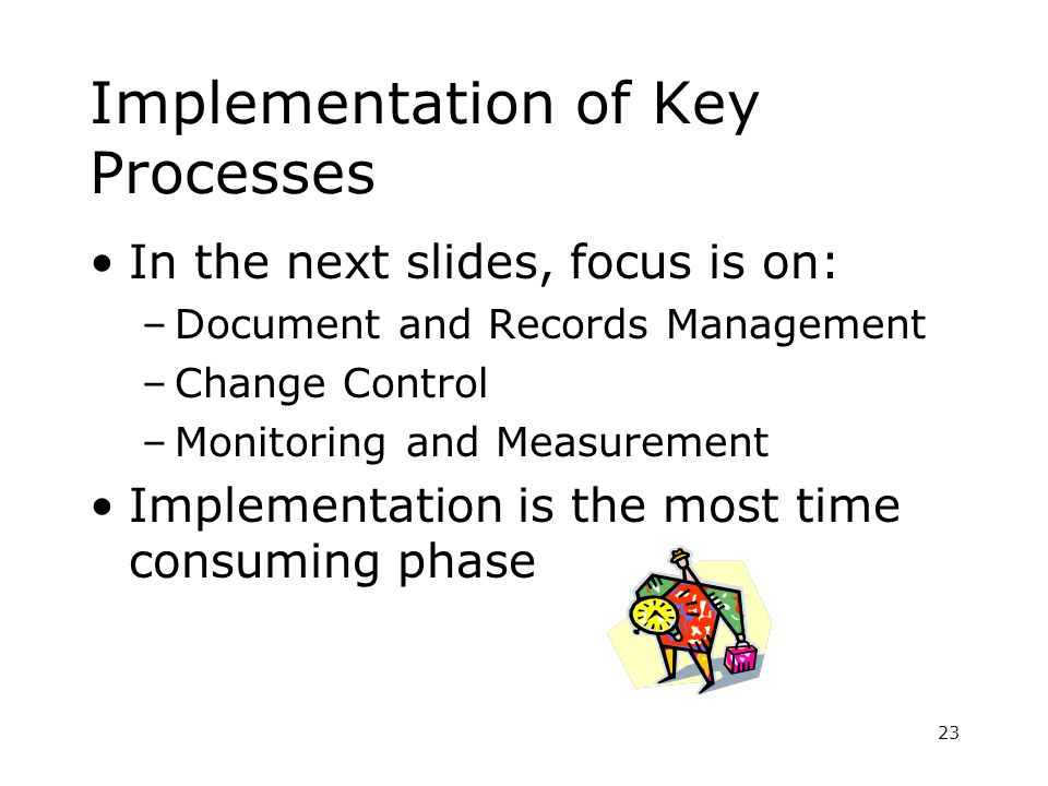Implementation of Key Processes In the next slides, focus is on: –Document and Records Management –Change Control –Monitoring and Measurement Implementation is the most time consuming phase 23