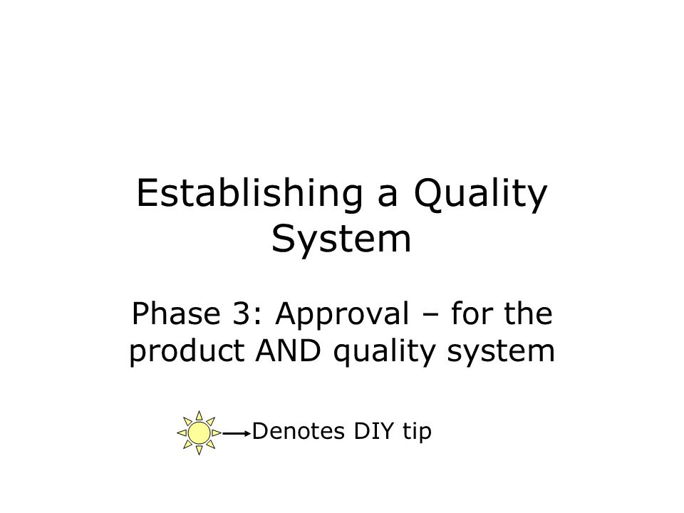 Establishing a Quality System Phase 3: Approval – for the product AND quality system Denotes DIY tip