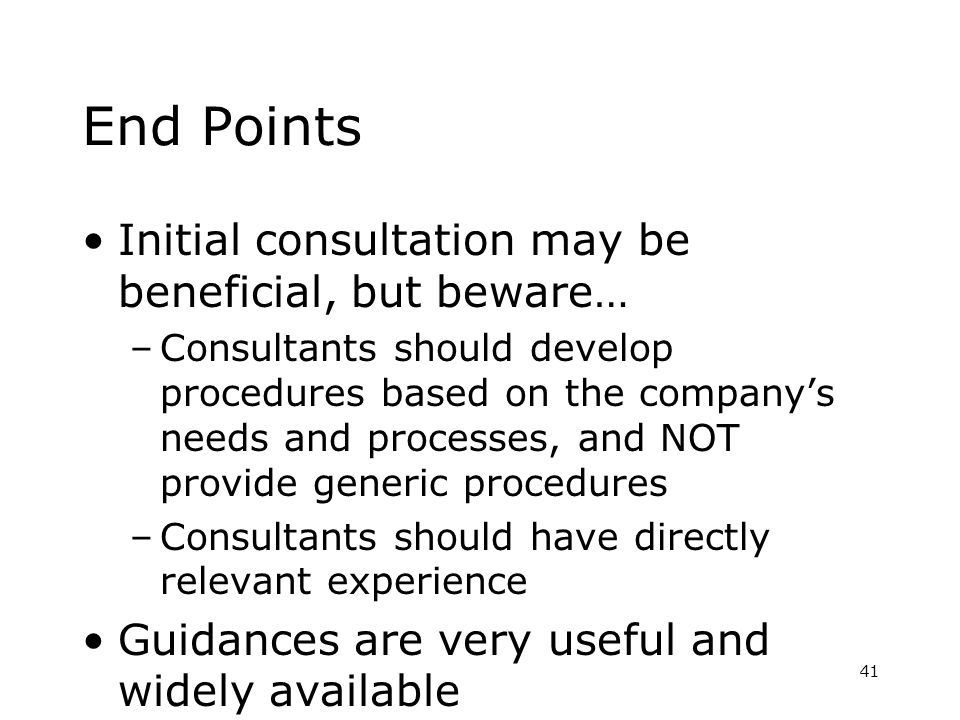Initial consultation may be beneficial, but beware… –Consultants should develop procedures based on the companys needs and processes, and NOT provide generic procedures –Consultants should have directly relevant experience Guidances are very useful and widely available 41