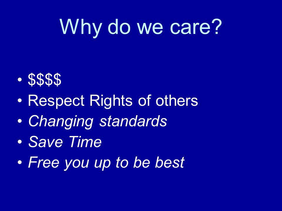 Why do we care $$$$ Respect Rights of others Changing standards Save Time Free you up to be best