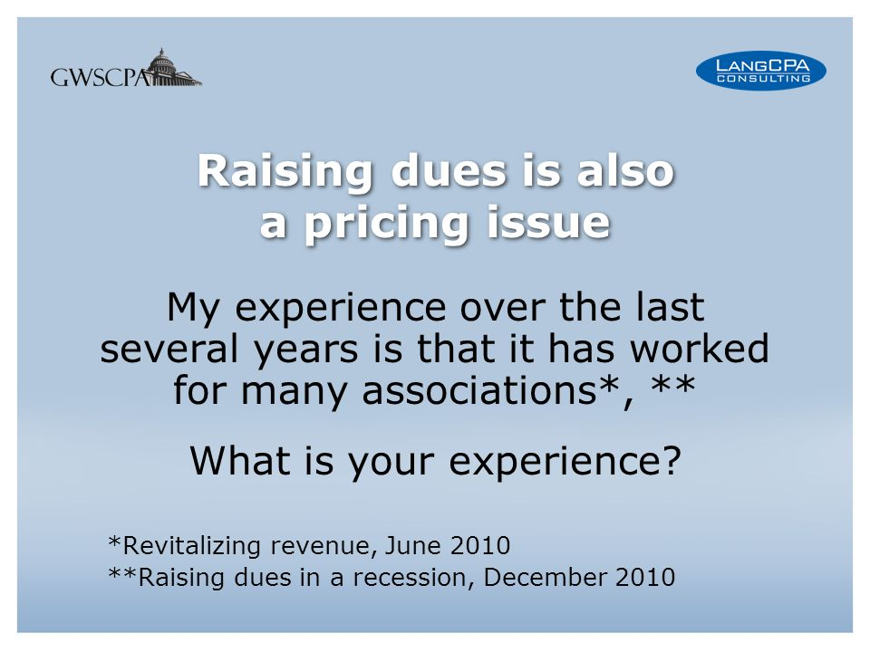 Raising dues is also a pricing issue My experience over the last several years is that it has worked for many associations*, ** What is your experience.