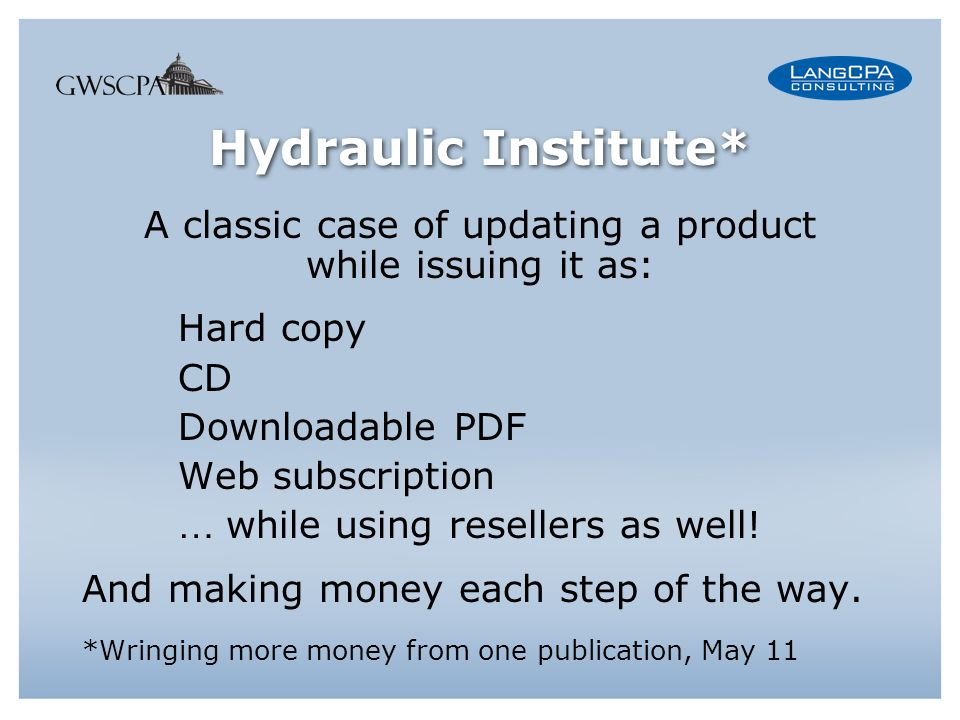 Hydraulic Institute* A classic case of updating a product while issuing it as: Hard copy CD Downloadable PDF Web subscription … while using resellers as well.