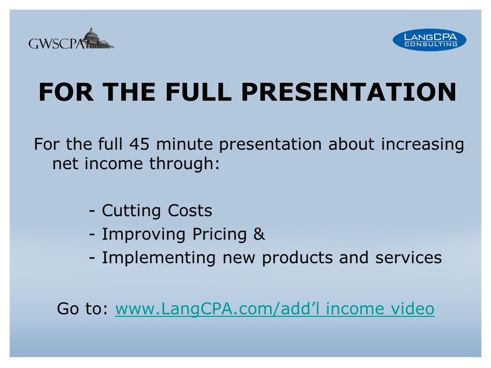 FOR THE FULL PRESENTATION For the full 45 minute presentation about increasing net income through: - Cutting Costs - Improving Pricing & - Implementing new products and services Go to: www.LangCPA.com/addl income videowww.LangCPA.com/addl income video