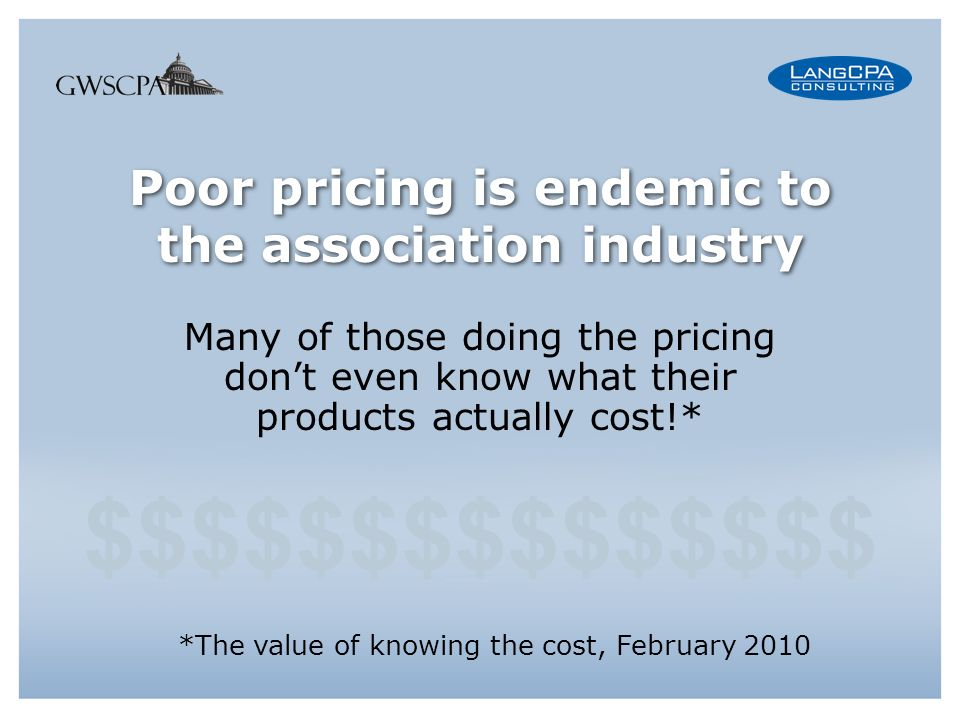 Poor pricing is endemic to the association industry Many of those doing the pricing dont even know what their products actually cost!* *The value of knowing the cost, February 2010 $$$$$$$$$$$$$$$