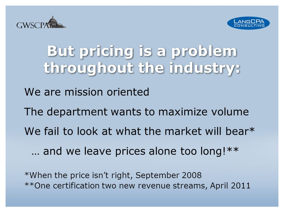 But pricing is a problem throughout the industry: We are mission oriented The department wants to maximize volume We fail to look at what the market will bear* … and we leave prices alone too long!** *When the price isnt right, September 2008 **One certification two new revenue streams, April 2011