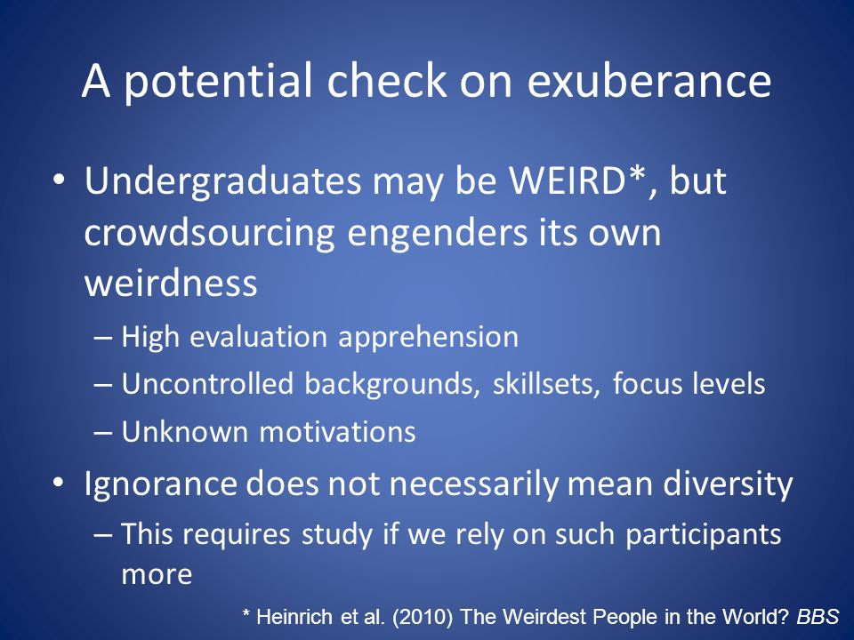 A potential check on exuberance Undergraduates may be WEIRD*, but crowdsourcing engenders its own weirdness – High evaluation apprehension – Uncontrolled backgrounds, skillsets, focus levels – Unknown motivations Ignorance does not necessarily mean diversity – This requires study if we rely on such participants more * Heinrich et al.