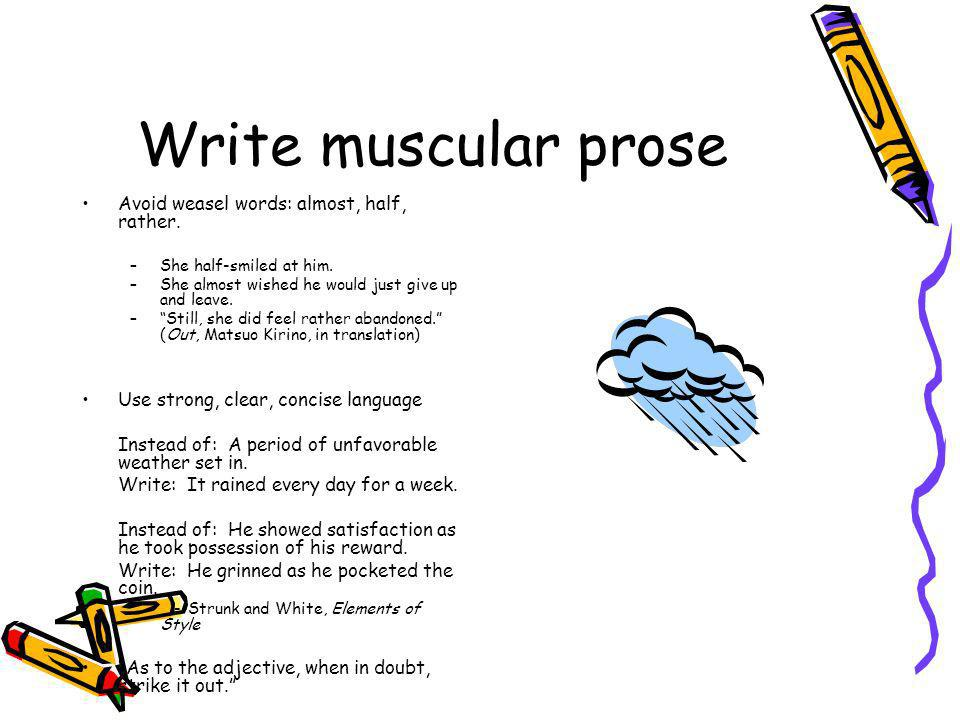 Write muscular prose Avoid weasel words: almost, half, rather.