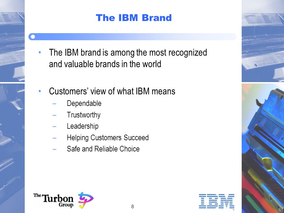 8 The IBM Brand The IBM brand is among the most recognized and valuable brands in the world Customers view of what IBM means –Dependable –Trustworthy –Leadership –Helping Customers Succeed –Safe and Reliable Choice