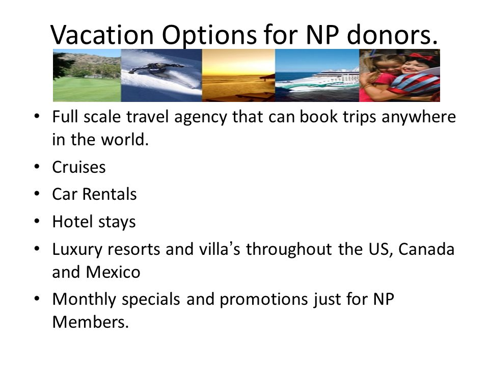 Vacation Options for NP donors. Full scale travel agency that can book trips anywhere in the world.