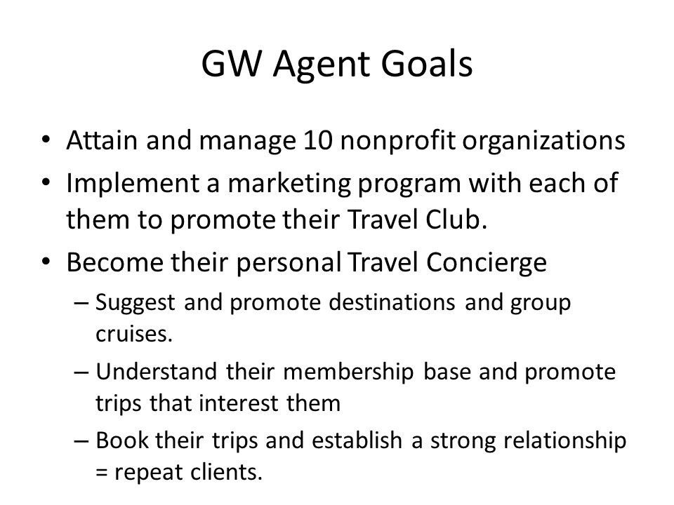GW Agent Goals Attain and manage 10 nonprofit organizations Implement a marketing program with each of them to promote their Travel Club.