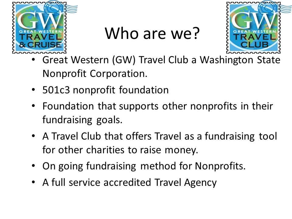 Who are we. Great Western (GW) Travel Club a Washington State Nonprofit Corporation.