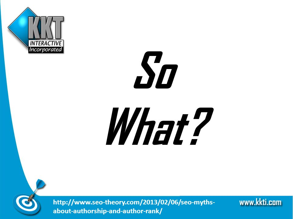 So What http://www.seo-theory.com/2013/02/06/seo-myths- about-authorship-and-author-rank/