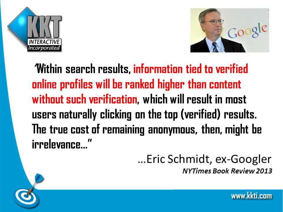 Within search results, information tied to verified online profiles will be ranked higher than content without such verification, which will result in most users naturally clicking on the top (verified) results.