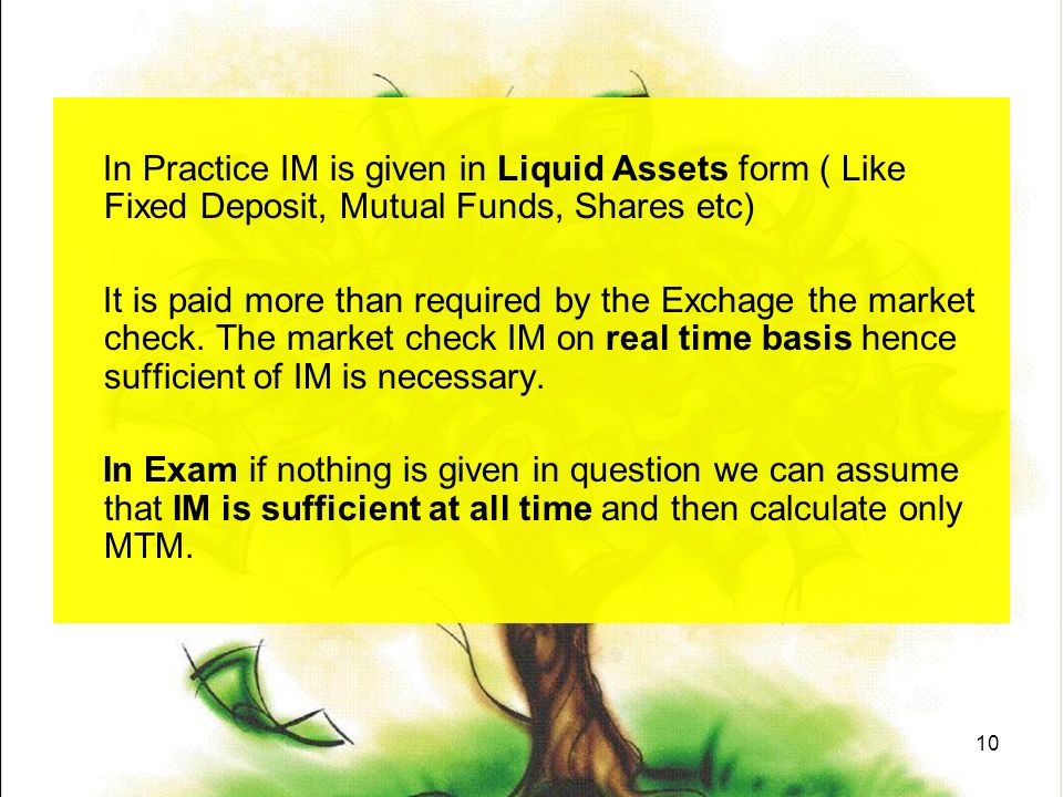 10 In Practice IM is given in Liquid Assets form ( Like Fixed Deposit, Mutual Funds, Shares etc) It is paid more than required by the Exchage the market check.