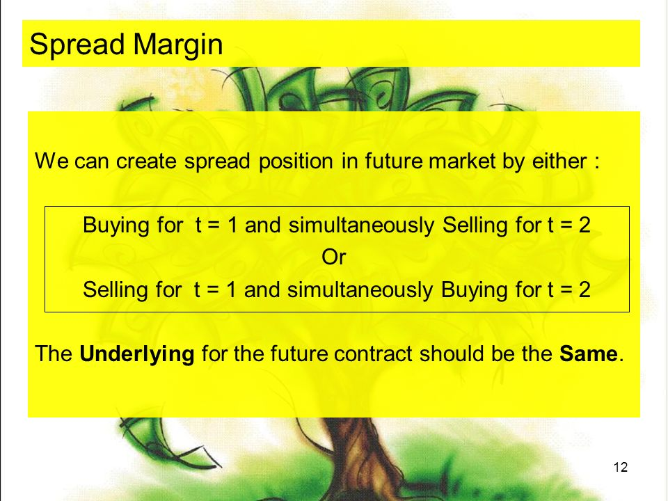 12 Spread Margin We can create spread position in future market by either : Buying for t = 1 and simultaneously Selling for t = 2 Or Selling for t = 1 and simultaneously Buying for t = 2 The Underlying for the future contract should be the Same.