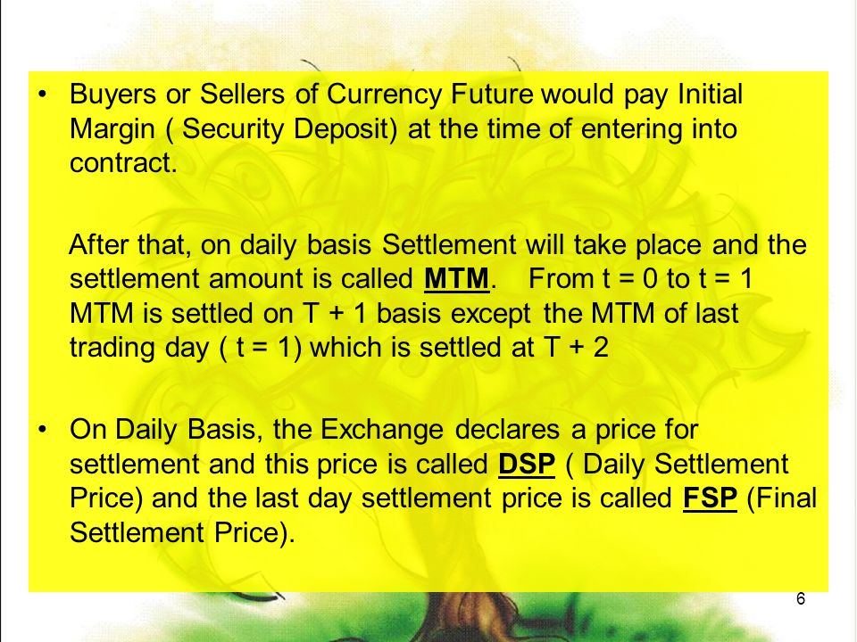 6 Buyers or Sellers of Currency Future would pay Initial Margin ( Security Deposit) at the time of entering into contract.