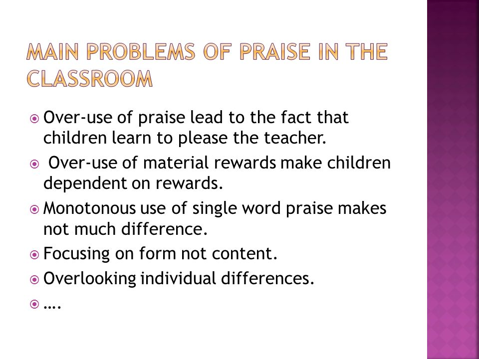 Over-use of praise lead to the fact that children learn to please the teacher.