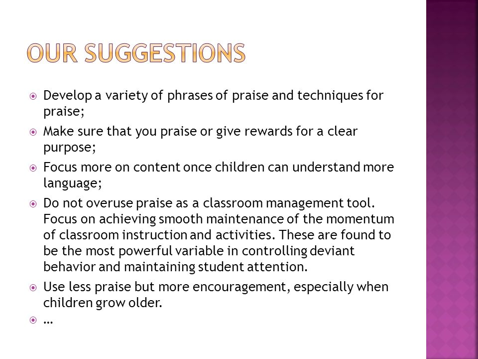 Develop a variety of phrases of praise and techniques for praise; Make sure that you praise or give rewards for a clear purpose; Focus more on content once children can understand more language; Do not overuse praise as a classroom management tool.
