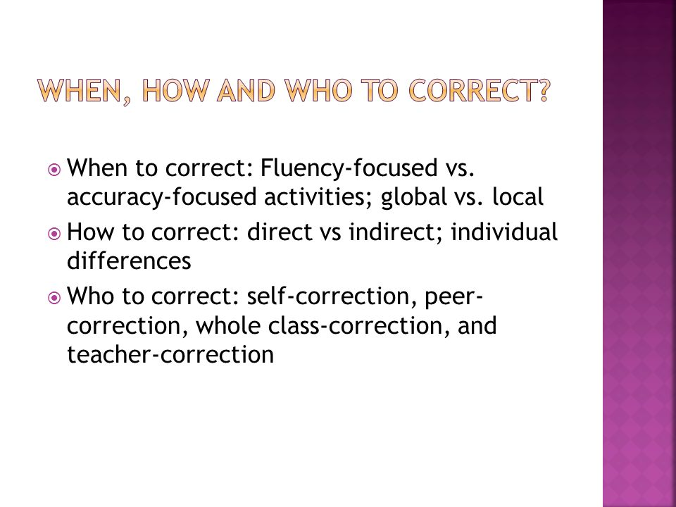 When to correct: Fluency-focused vs. accuracy-focused activities; global vs.
