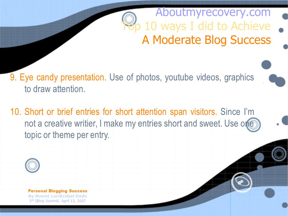 Personal Blogging Success By Noemi Lardizabal-Dado 3 rd IBlog Summit, April 13, 2007 Aboutmyrecovery.com Top 10 ways I did to Achieve A Moderate Blog Success 9.