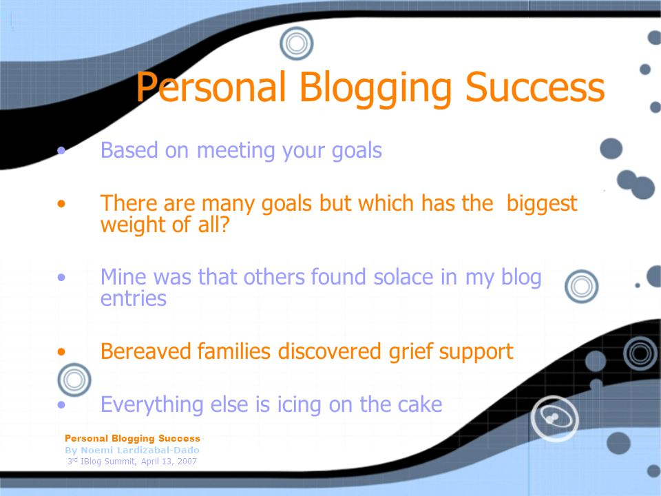 Personal Blogging Success By Noemi Lardizabal-Dado 3 rd IBlog Summit, April 13, 2007 Personal Blogging Success Based on meeting your goals There are many goals but which has the biggest weight of all.