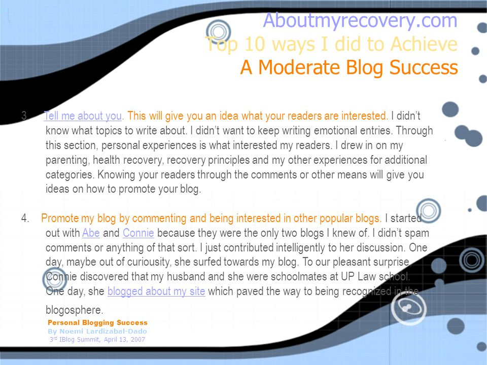 Personal Blogging Success By Noemi Lardizabal-Dado 3 rd IBlog Summit, April 13, 2007 Aboutmyrecovery.com Top 10 ways I did to Achieve A Moderate Blog Success 3.