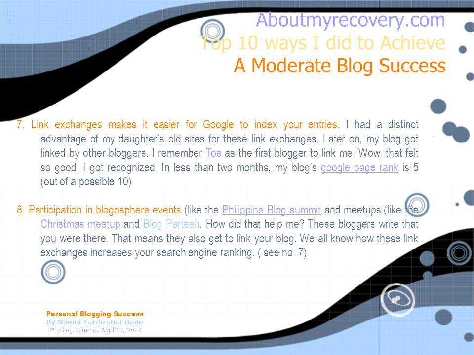 Personal Blogging Success By Noemi Lardizabal-Dado 3 rd IBlog Summit, April 13, 2007 Aboutmyrecovery.com Top 10 ways I did to Achieve A Moderate Blog Success 7.