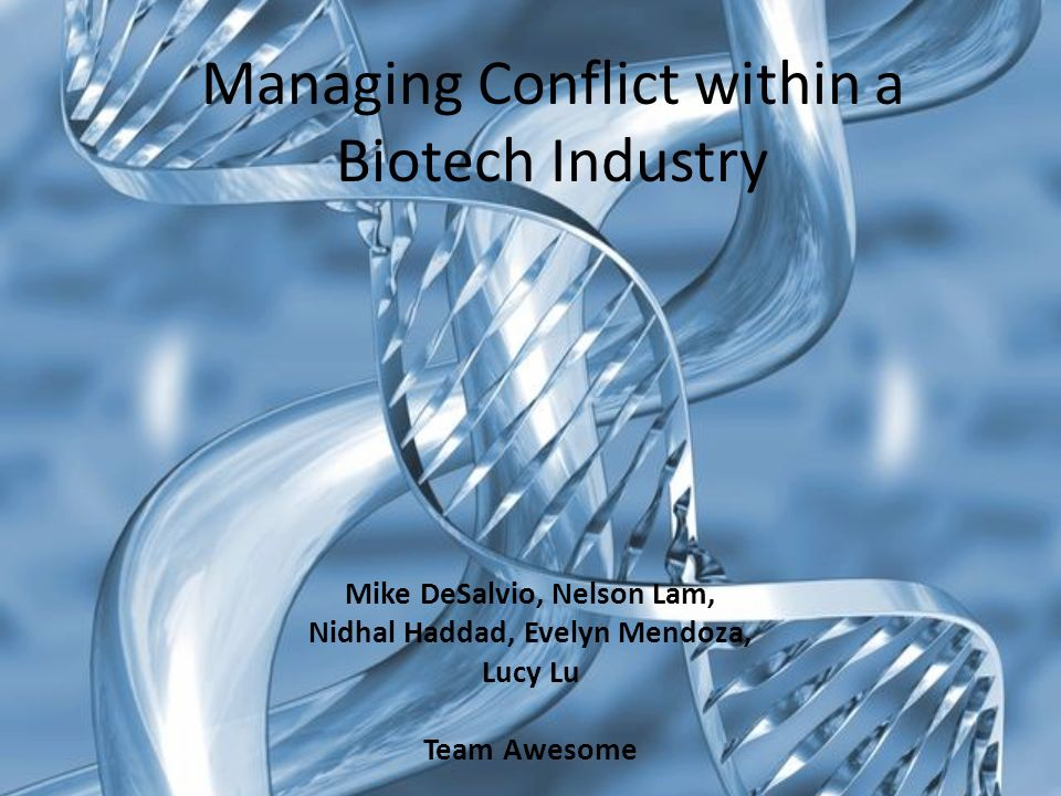 Managing Conflict within a Biotech Industry Mike DeSalvio, Nelson Lam, Nidhal Haddad, Evelyn Mendoza, Lucy Lu Team Awesome