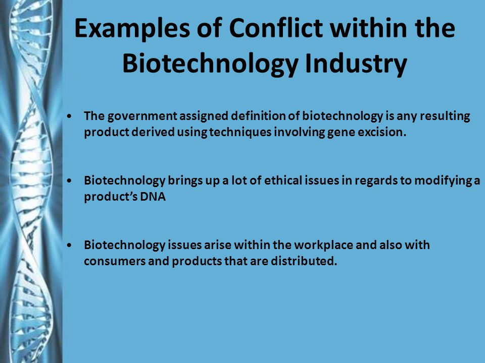 Examples of Conflict within the Biotechnology Industry The government assigned definition of biotechnology is any resulting product derived using techniques involving gene excision.