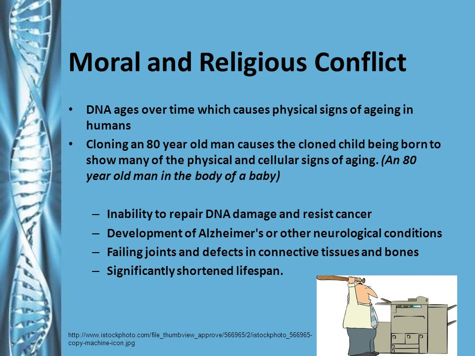 Moral and Religious Conflict DNA ages over time which causes physical signs of ageing in humans Cloning an 80 year old man causes the cloned child being born to show many of the physical and cellular signs of aging.