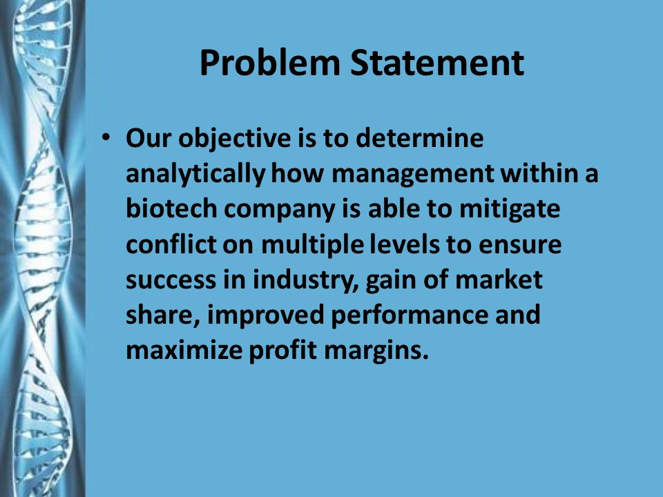 Problem Statement Our objective is to determine analytically how management within a biotech company is able to mitigate conflict on multiple levels to ensure success in industry, gain of market share, improved performance and maximize profit margins.