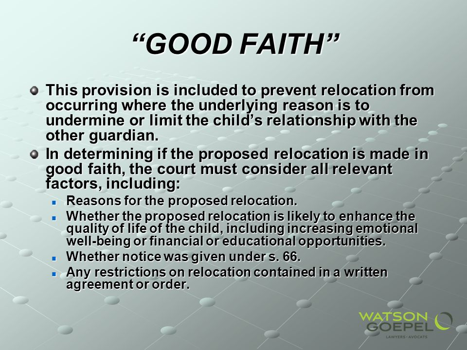 GOOD FAITH This provision is included to prevent relocation from occurring where the underlying reason is to undermine or limit the childs relationship with the other guardian.