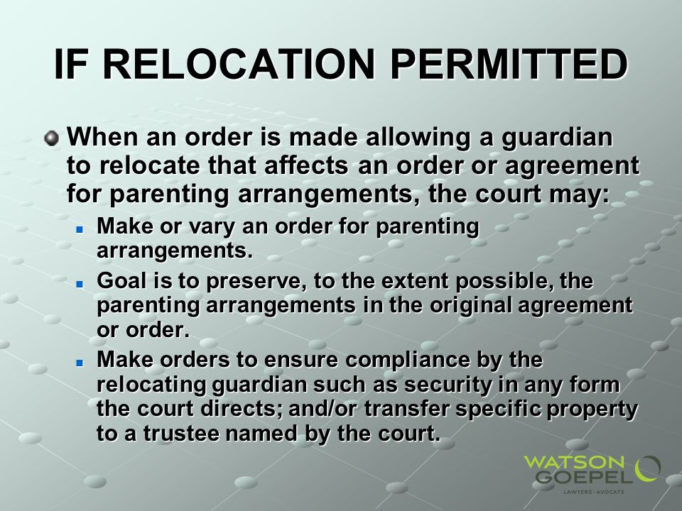 IF RELOCATION PERMITTED When an order is made allowing a guardian to relocate that affects an order or agreement for parenting arrangements, the court may: Make or vary an order for parenting arrangements.