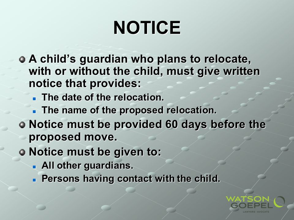 NOTICE A childs guardian who plans to relocate, with or without the child, must give written notice that provides: The date of the relocation.