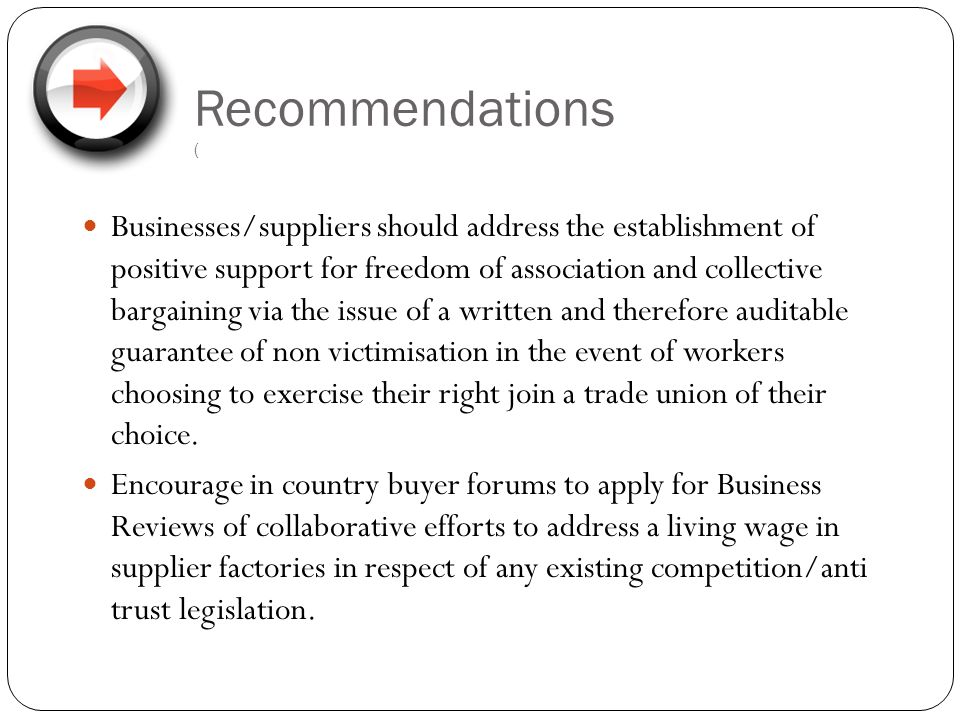 Recommendations ( Businesses/suppliers should address the establishment of positive support for freedom of association and collective bargaining via the issue of a written and therefore auditable guarantee of non victimisation in the event of workers choosing to exercise their right join a trade union of their choice.