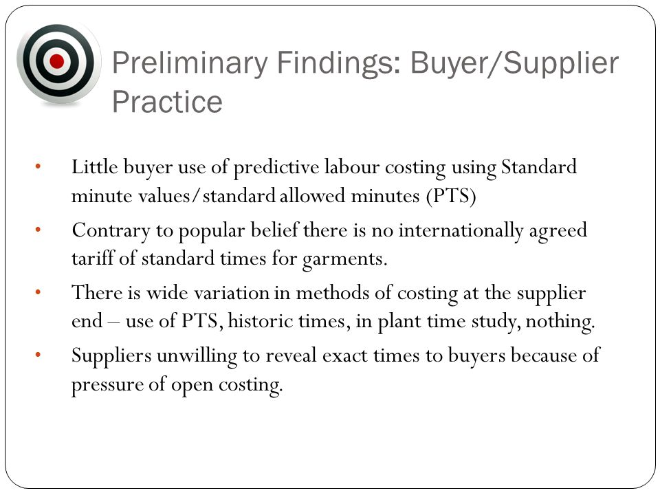 Preliminary Findings: Buyer/Supplier Practice Little buyer use of predictive labour costing using Standard minute values/standard allowed minutes (PTS) Contrary to popular belief there is no internationally agreed tariff of standard times for garments.