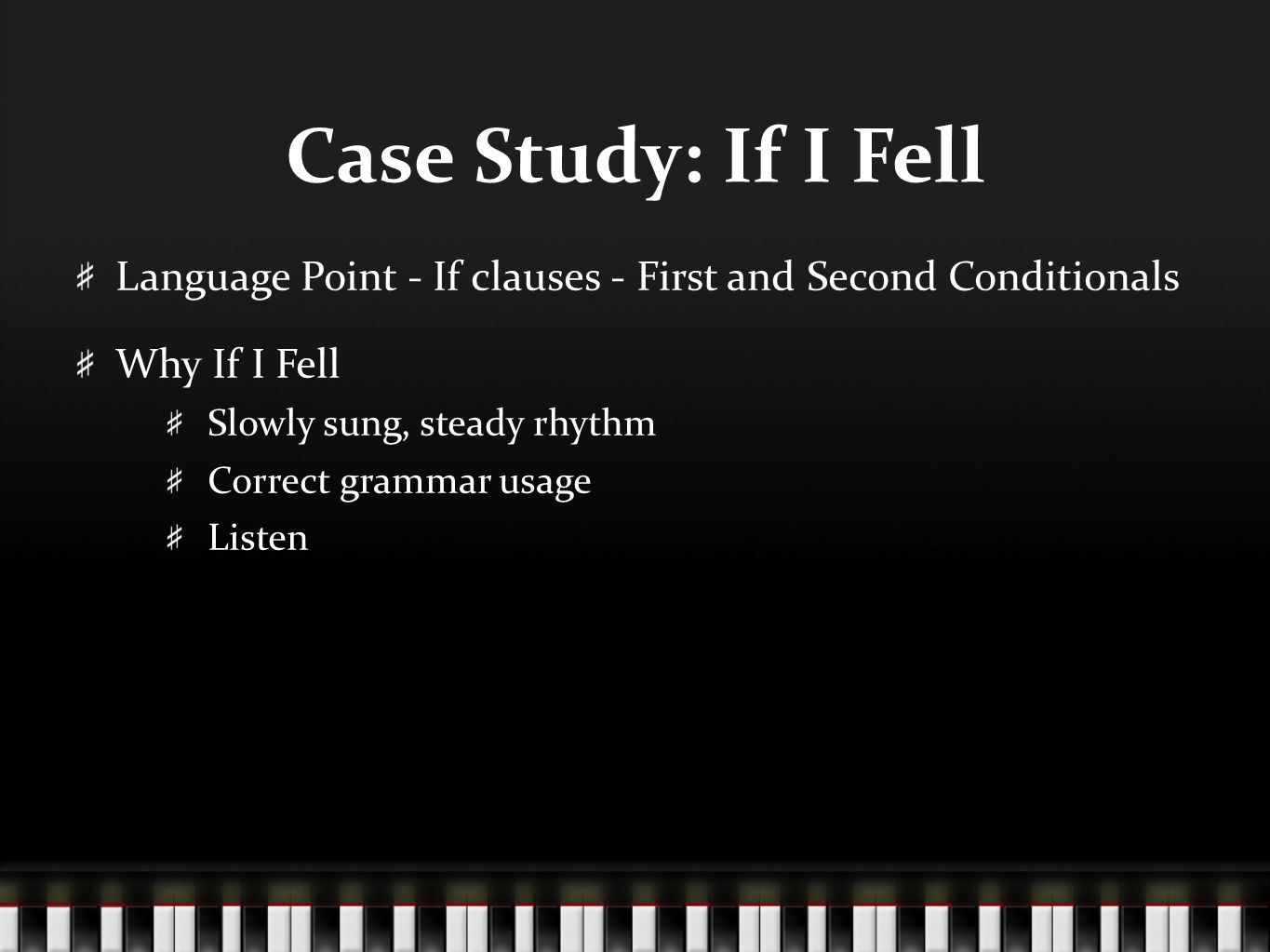 Case Study: If I Fell Language Point - If clauses - First and Second Conditionals Why If I Fell Slowly sung, steady rhythm Correct grammar usage Listen