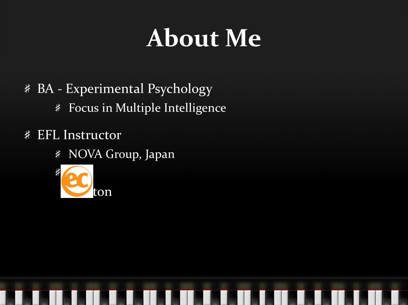About Me BA - Experimental Psychology Focus in Multiple Intelligence EFL Instructor NOVA Group, Japan Boston